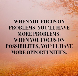 Focus on Possibilities, Not Problems
